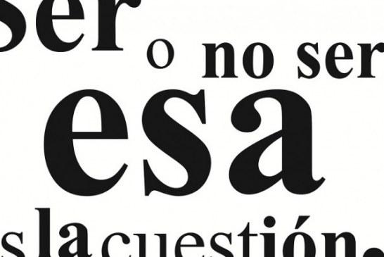 """""""SER O NO SER, ESA ES LA CUESTIÓN""""."""